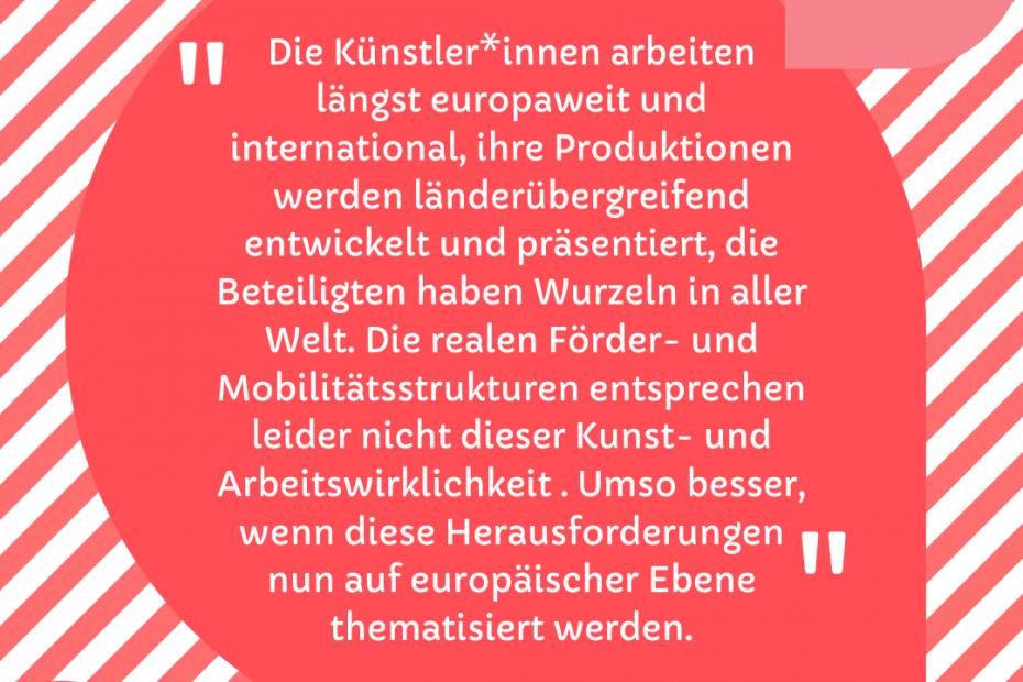 Die Künstler*innen arbeiten längst europaweit und international, ihre Produktionen werden länderübergreifend entwickelt und präsentiert, die Beteiligten haben Wurzeln in aller Welt. Die realen Förder- und Mobilitätsstrukturen entsprechen leider nicht dieser Kunst- und Arbeitswirklichkeit . Umso besser, wenn diese Herausforderungen nun auf europäischer Ebene thematisiert werden.